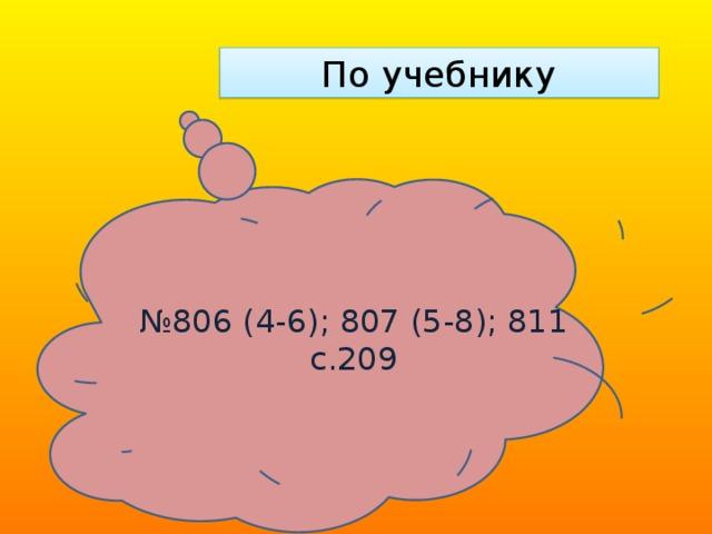 По учебнику № 806 (4-6); 807 (5-8); 811 с.209
