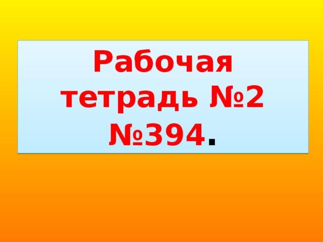 Рабочая тетрадь №2 № 394 .