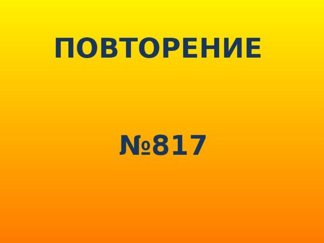 ПОВТОРЕНИЕ   № 817