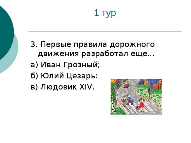 3. Первые правила дорожного движения разработал еще... а) Иван Грозный; б) Юлий Цезарь: в) Людовик XIV .