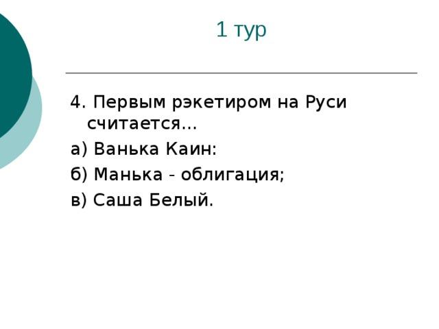 4. Первым рэкетиром на Руси считается... а) Ванька Каин: б) Манька - облигация; в) Саша Белый.