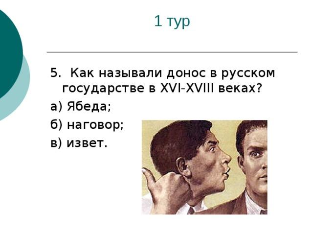 5. Как называли донос в русском государстве в XVI - XVIII веках? а) Ябеда; б) наговор; в) извет.
