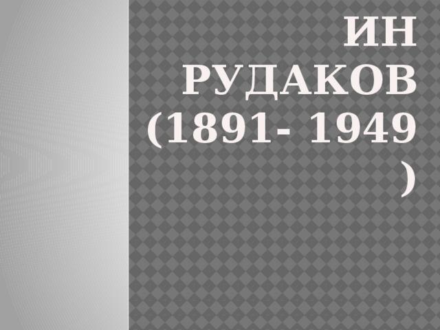 КОНСТАНТИН РУДАКОВ  (1891- 1949 )