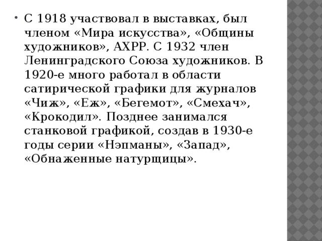 С 1918 участвовал в выставках, был членом «Мира искусства», «Общины художников», АХРР. С 1932 член Ленинградского Союза художников. В 1920-е много работал в области сатирической графики для журналов «Чиж», «Еж», «Бегемот», «Смехач», «Крокодил». Позднее занимался станковой графикой, создав в 1930-е годы серии «Нэпманы», «Запад», «Обнаженные натурщицы».