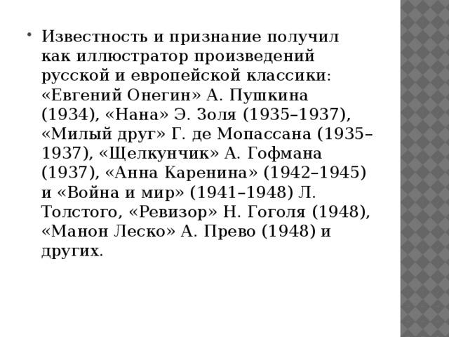 Известность и признание получил как иллюстратор произведений русской и европейской классики: «Евгений Онегин» А. Пушкина (1934), «Нана» Э. Золя (1935–1937), «Милый друг» Г. де Мопассана (1935–1937), «Щелкунчик» А. Гофмана (1937), «Анна Каренина» (1942–1945) и «Война и мир» (1941–1948) Л. Толстого, «Ревизор» Н. Гоголя (1948), «Манон Леско» А. Прево (1948) и других.