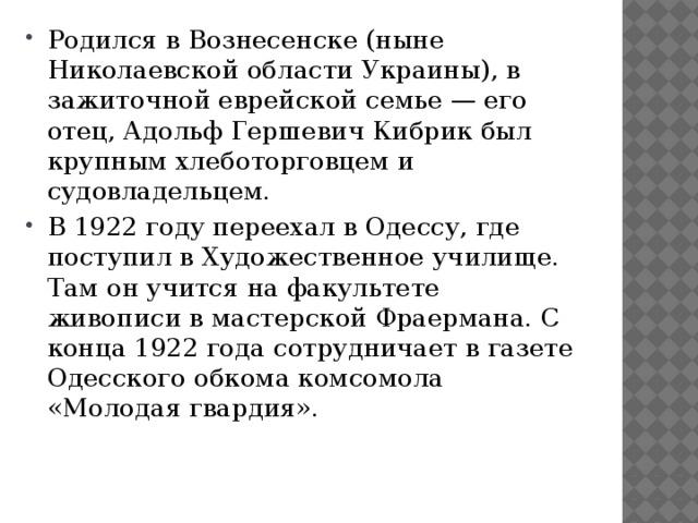 Родился в Вознесенске (ныне Николаевской области Украины), в зажиточной еврейской семье — его отец, Адольф Гершевич Кибрик был крупным хлеботорговцем и судовладельцем. В 1922 году переехал в Одессу, где поступил в Художественное училище. Там он учится на факультете живописи в мастерской Фраермана. С конца 1922 года сотрудничает в газете Одесского обкома комсомола «Молодая гвардия».