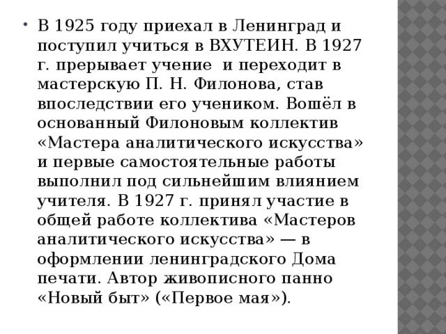 В 1925 году приехал в Ленинград и поступил учиться в ВХУТЕИН. В 1927 г. прерывает учение и переходит в мастерскую П. Н. Филонова, став впоследствии его учеником. Вошёл в основанный Филоновым коллектив «Мастера аналитического искусства» и первые самостоятельные работы выполнил под сильнейшим влиянием учителя. В 1927 г. принял участие в общей работе коллектива «Мастеров аналитического искусства» — в оформлении ленинградского Дома печати. Автор живописного панно «Новый быт» («Первое мая»).