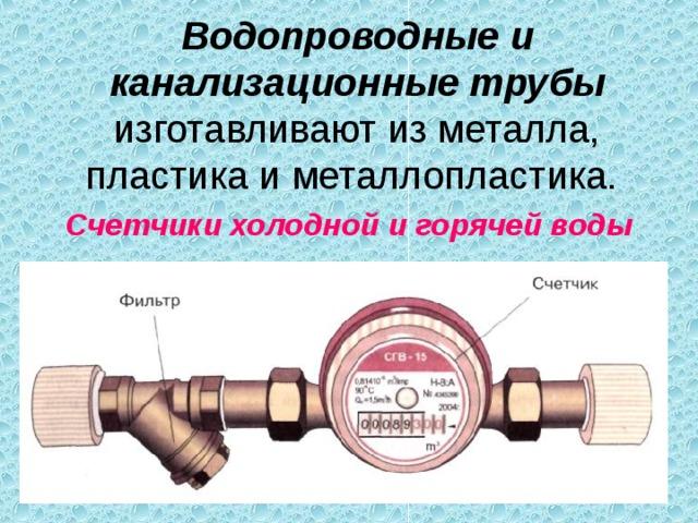 Водопроводные и канализационные трубы изготавливают из металла, пластика и металлопластика. Счетчики холодной и горячей воды