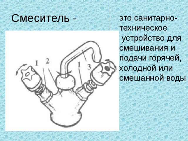 Смеситель - это санитарно- техническое  устройство для смешивания и подачи горячей, холодной или смешанной воды