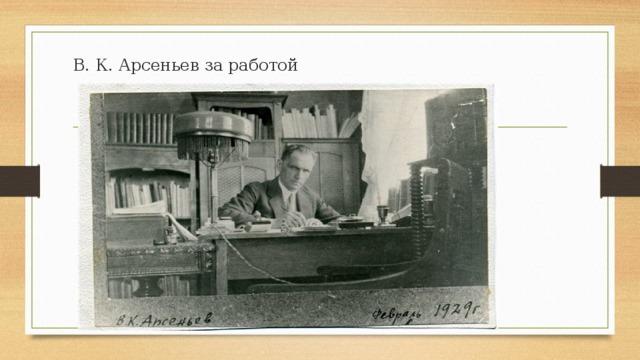 В. К. Арсеньев за работой