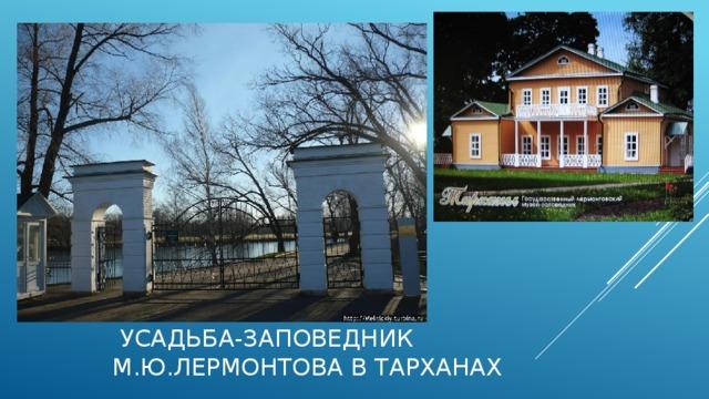 УСАДЬБА-ЗАПОВЕДНИК М.Ю.ЛЕРМОНТОВА в ТАРХАНАХ