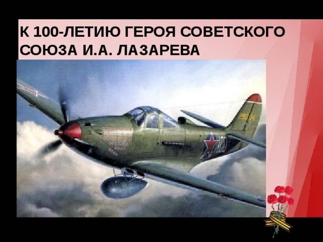 К 100-ЛЕТИЮ ГЕРОЯ СОВЕТСКОГО СОЮЗА И.А. ЛАЗАРЕВА