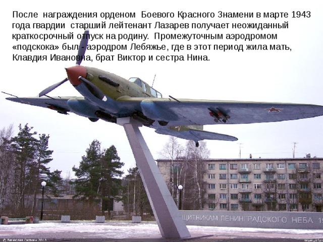 После награждения орденом Боевого Красного Знамени в марте 1943 года гвардии старший лейтенант Лазарев получает неожиданный краткосрочный отпуск на родину. Промежуточным аэродромом «подскока» был - аэродром Лебяжье, где в этот период жила мать, Клавдия Ивановна, брат Виктор и сестра Нина.