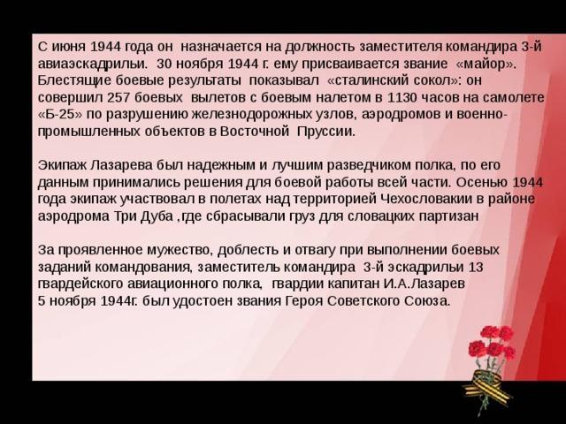 С июня 1944 года он назначается на должность заместителя командира 3-й авиаэскадрильи. 30 ноября 1944 г. ему присваивается звание «майор». Блестящие боевые результаты показывал «сталинский сокол»: он совершил 257 боевых вылетов с боевым налетом в 1130 часов на самолете «Б-25» по разрушению железнодорожных узлов, аэродромов и военно-промышленных объектов в Восточной Пруссии. Экипаж Лазарева был надежным и лучшим разведчиком полка, по его данным принимались решения для боевой работы всей части. Осенью 1944 года экипаж участвовал в полетах над территорией Чехословакии в районе аэродрома Три Дуба ,где сбрасывали груз для словацких партизан За проявленное мужество, доблесть и отвагу при выполнении боевых заданий командования, заместитель командира 3-й эскадрильи 13 гвардейского авиационного полка, гвардии капитан И.А.Лазарев 5 ноября 1944г. был удостоен звания Героя Советского Союза.