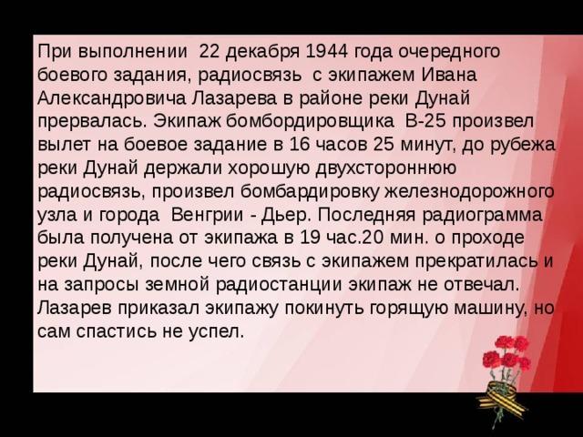 При выполнении 22 декабря 1944 года очередного боевого задания, радиосвязь с экипажем Ивана Александровича Лазарева в районе реки Дунай прервалась. Экипаж бомбордировщика В-25 произвел вылет на боевое задание в 16 часов 25 минут, до рубежа реки Дунай держали хорошую двухстороннюю радиосвязь, произвел бомбардировку железнодорожного узла и города Венгрии - Дьер. Последняя радиограмма была получена от экипажа в 19 час.20 мин. о проходе реки Дунай, после чего связь с экипажем прекратилась и на запросы земной радиостанции экипаж не отвечал. Лазарев приказал экипажу покинуть горящую машину, но сам спастись не успел.
