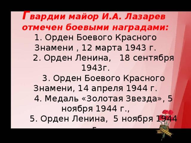 Г вардии майор И.А. Лазарев отмечен боевыми наградами:  1. Орден Боевого Красного Знамени , 12 марта 1943 г.   2. Орден Ленина, 18 сентября 1943г.   3. Орден Боевого Красного Знамени, 14 апреля 1944 г.   4. Медаль «Золотая Звезда», 5 ноября 1944 г.,   5. Орден Ленина, 5 ноября 1944 г.