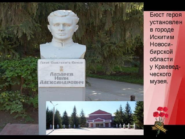 Бюст героя установлен в городе  Искитим  Новоси- бирской области у Краевед-ческого музея.
