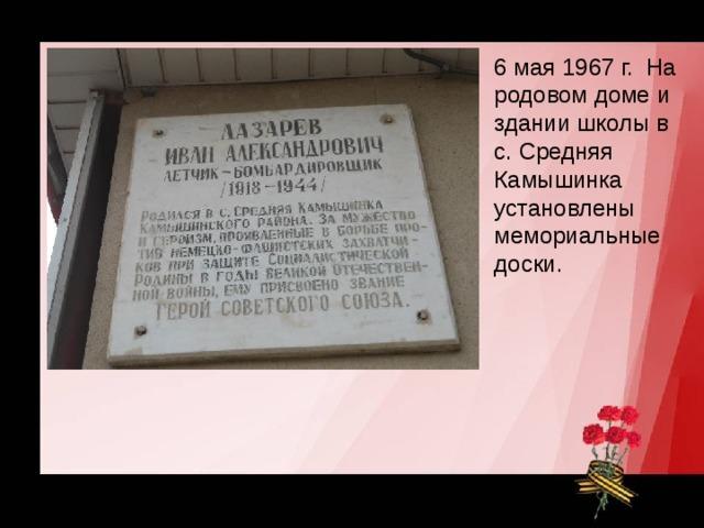6 мая 1967 г. На родовом доме и здании школы в с. Средняя Камышинка установлены мемориальные доски.