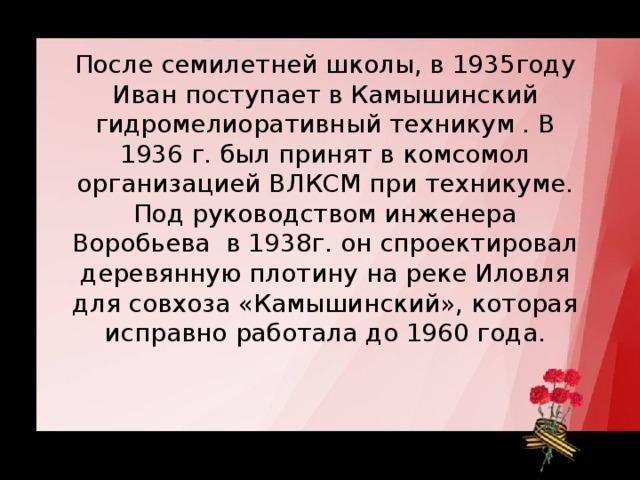 После семилетней школы, в 1935году Иван поступает в Камышинский гидромелиоративный техникум . В 1936 г. был принят в комсомол организацией ВЛКСМ при техникуме. Под руководством инженера Воробьева в 1938г. он спроектировал деревянную плотину на реке Иловля для совхоза «Камышинский», которая исправно работала до 1960 года.
