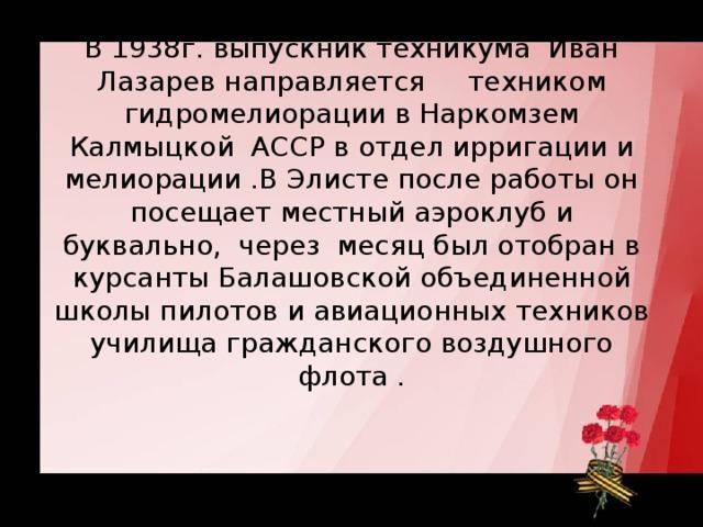 В 1938г. выпускник техникума Иван Лазарев направляется   техником гидромелиорации в Наркомзем Калмыцкой АССР в отдел ирригации и мелиорации .В Элисте после работы он посещает местный аэроклуб и буквально, через месяц был отобран в курсанты Балашовской объединенной школы пилотов и авиационных техников училища гражданского воздушного флота .