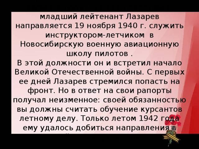По решению командования отличник боевой и политической подготовки младший лейтенант Лазарев направляется 19 ноября 1940 г. служить инструктором-летчиком в Новосибирскую военную авиационную школу пилотов .  В этой должности он и встретил начало Великой Отечественной войны. С первых ее дней Лазарев стремился попасть на фронт. Но в ответ на свои рапорты получал неизменное: своей обязанностью вы должны считать обучение курсантов летному делу. Только летом 1942 года ему удалось добиться направления в действующую армию.