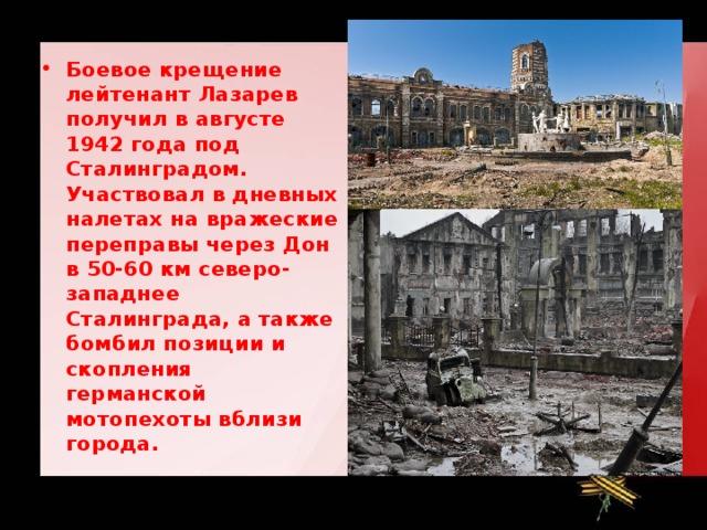 Боевое крещение лейтенант Лазарев получил в августе 1942 года под Сталинградом. Участвовал в дневных налетах на вражеские переправы через Дон в 50-60 км северо-западнее Сталинграда, а также бомбил позиции и скопления германской мотопехоты вблизи города.