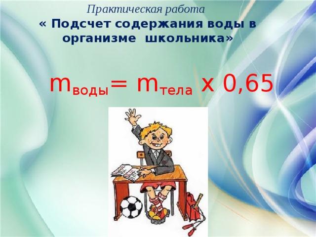Практическая работа  « Подсчет содержания воды в организме школьника»  m воды = m тела х 0,65