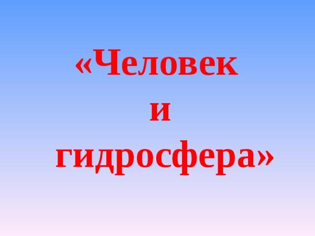 «Человек  и  гидросфера»