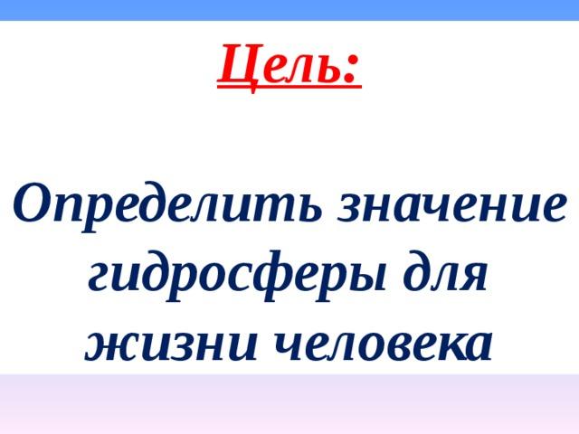 Цель:  Определить значение гидросферы для жизни человека