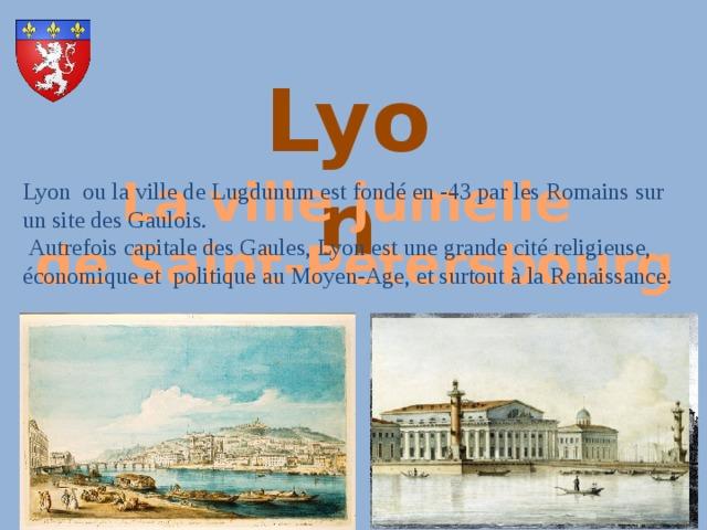 Lyon La ville jumelle de Saint-Petersbourg Lyon ou la ville de Lugdunumestfondé en -43 par les Romainssur unsite des Gaulois.  Autrefois capitale des Gaules, Lyon est une grande cité religieuse, économique et politique au Moyen-Age, et surtout à la Renaissance.