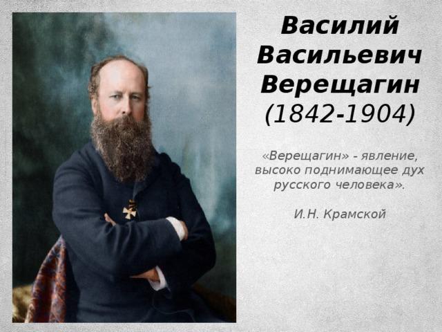 Василий Васильевич Верещагин  (1842-1904) « Верещагин» - явление, высоко поднимающее дух русского человека».   И.Н. Крамской