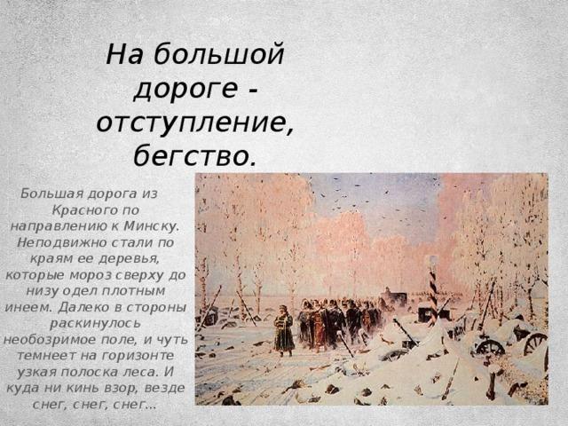 На большой дороге - отступление, бегство. Большая дорога из Красного по направлению к Минску. Неподвижно стали по краям ее деревья, которые мороз сверху до низу одел плотным инеем. Далеко в стороны раскинулось необозримое поле, и чуть темнеет на горизонте узкая полоска леса. И куда ни кинь взор, везде снег, снег, снег...