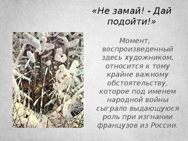 «Не замай! - Дай подойти!» Момент, воспроизведенный здесь художником, относится к тому крайне важному обстоятельству, которое под именем народной войны сыграло выдающуюся роль при изгнании французов из России.