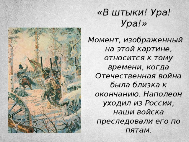 «В штыки! Ура! Ура!» Момент, изображенный на этой картине, относится к тому времени, когда Отечественная война была близка к окончанию. Наполеон уходил из России, наши войска преследовали его по пятам.