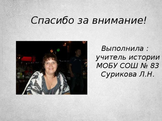 Спасибо за внимание! Выполнила : учитель истории МОБУ СОШ № 83 Сурикова Л.Н.