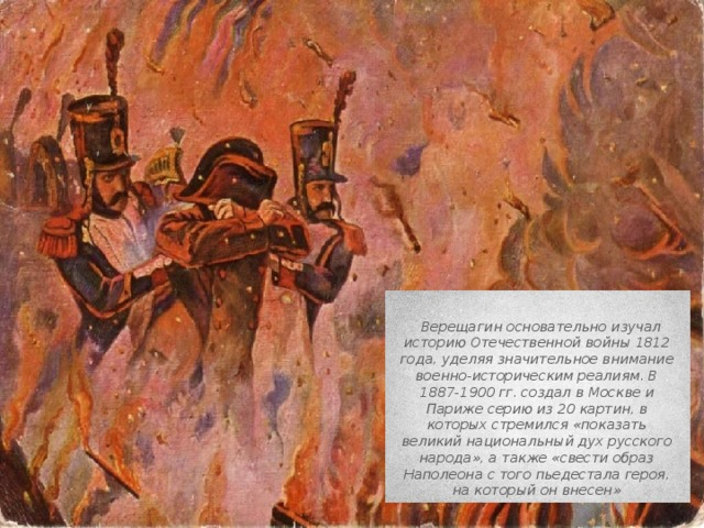 Верещагин основательно изучал историю Отечественной войны 1812 года, уделяя значительное внимание военно-историческим реалиям. В 1887-1900 гг. создал в Москве и Париже серию из 20 картин, в которых стремился«показать великий национальный дух русского народа», а также«свести образ Наполеона с того пьедестала героя, на который он внесен»