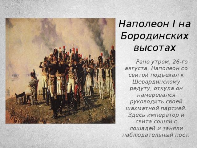 Наполеон I на Бородинских высотах  Рано утром, 26-го августа, Наполеон со свитой подъехал к Шевардинскому редуту, откуда он намеревался руководить своей шахматной партией. Здесь император и свита сошли с лошадей и заняли наблюдательный пост.