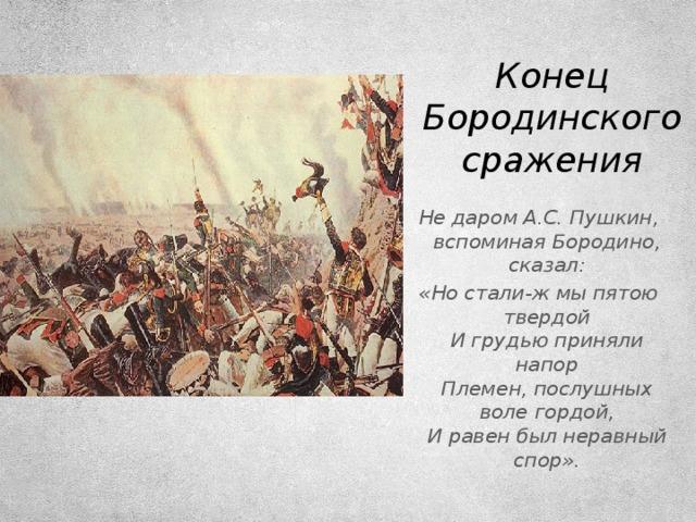 Конец Бородинского сражения Не даром А.С. Пушкин, вспоминая Бородино, сказал: «Но стали-ж мы пятою твердой  И грудью приняли напор  Племен, послушных воле гордой,  И равен был неравный спор».