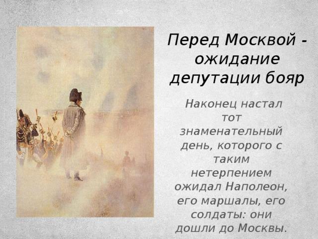 Перед Москвой - ожидание депутации бояр  Наконец настал тот знаменательный день, которого с таким нетерпением ожидал Наполеон, его маршалы, его солдаты: они дошли до Москвы.
