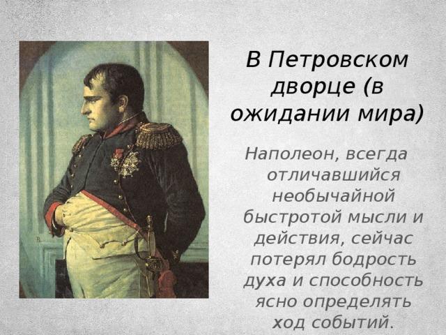 В Петровском дворце (в ожидании мира) Наполеон, всегда отличавшийся необычайной быстротой мысли и действия, сейчас потерял бодрость духа и способность ясно определять ход событий.