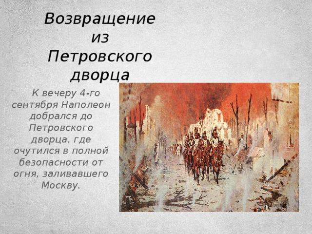 Возвращение из Петровского дворца   К вечеру 4-го сентября Наполеон добрался до Петровского дворца, где очутился в полной безопасности от огня, заливавшего Москву.