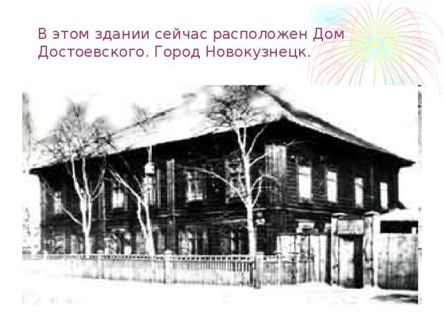 В этом здании сейчас расположен Дом Достоевского. Город Новокузнецк.