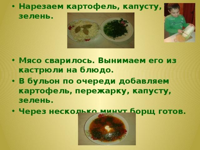 Нарезаем картофель, капусту, зелень. Мясо сварилось. Вынимаем его из кастрюли на блюдо. В бульон по очереди добавляем картофель, пережарку, капусту, зелень. Через несколько минут борщ готов.