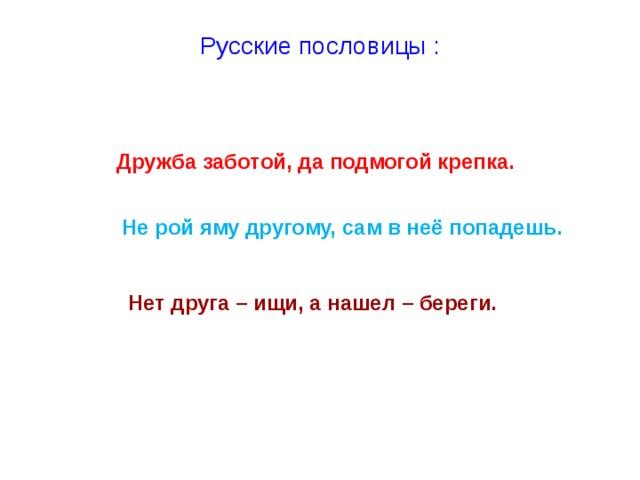Русские пословицы :   Дружба заботой, да подмогой крепка. Дружба заботой, да подмогой крепка.  Не рой яму другому, сам в неё попадешь.   Нет друга – ищи, а нашел – береги.