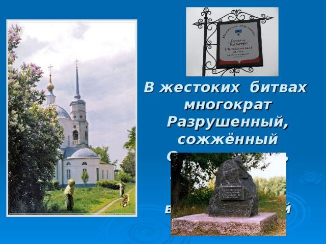В жестоких битвах многократ  Разрушенный, сожжённый  Основан здесь Карачев-град  Из пепла возрождённый