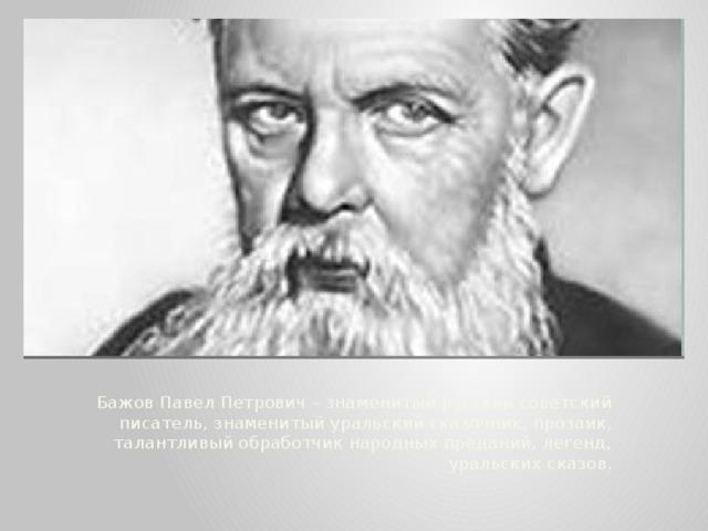 Бажов Павел Петрович – знаменитый русский советский писатель, знаменитый уральский сказочник, прозаик, талантливый обработчик народных преданий, легенд, уральских сказов.
