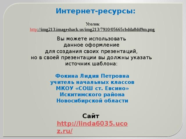 Интернет-ресурсы: Уголок http ://img213.imageshack.us/img213/7910/05665cbdda8dd9m.png  Вы можете использовать данное оформление для создания своих презентаций, но в своей презентации вы должны указать источник шаблона: Фокина Лидия Петровна учитель начальных классов МКОУ «СОШ ст. Евсино» Искитимского района Новосибирской области Сайт http://linda6035.ucoz.ru/
