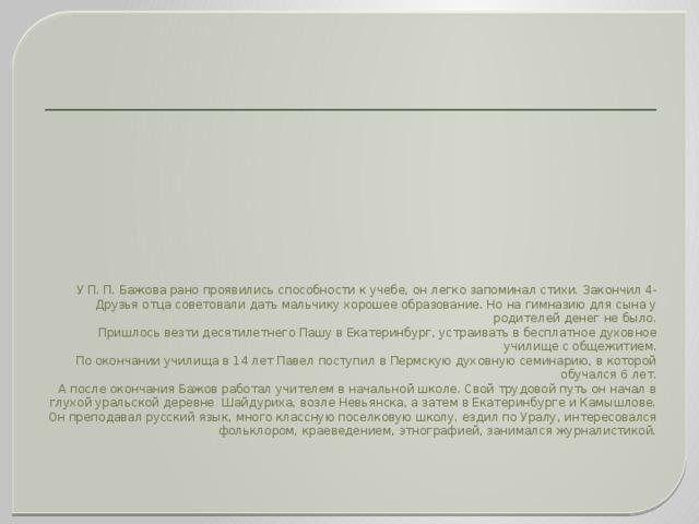 У П. П. Бажова рано проявились способности к учебе, он легко запоминал стихи. Закончил 4-Друзья отца советовали дать мальчику хорошее образование. Но на гимназию для сына у родителей денег не было.  Пришлось везти десятилетнего Пашу в Екатеринбург, устраивать в бесплатное духовное училище с общежитием.  По окончании училища в 14 лет Павел поступил в Пермскую духовную семинарию, в которой обучался 6 лет.  А после окончания Бажов работал учителем в начальной школе. Свой трудовой путь он начал в глухой уральской деревне Шайдуриха, возле Невьянска, а затем в Екатеринбурге и Камышлове. Он преподавал русский язык, много классную поселковую школу. ездил по Уралу, интересовался фольклором, краеведением, этнографией, занимался журналистикой.