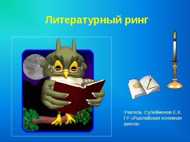 Литературный ринг Учитель: Сулейменов Е .К. ГУ «Рыспайская основная школа»
