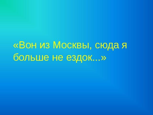 «Вон из Москвы, сюда я больше не ездок...»